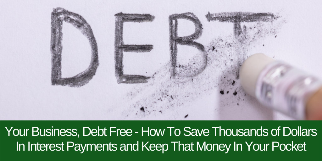 Your Business, Debt Free – How To Save Thousands of Dollars In Interest Payments and Keep That Money In Your Pocket